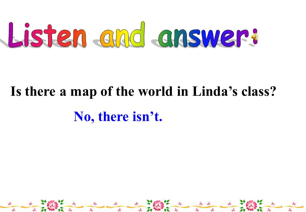 Listen and answer: Is there a map of the world in Linda's class No, there isn't.