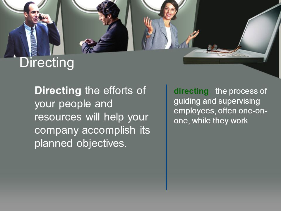Directing Directing the efforts of your people and resources will help your company accomplish its planned objectives.
