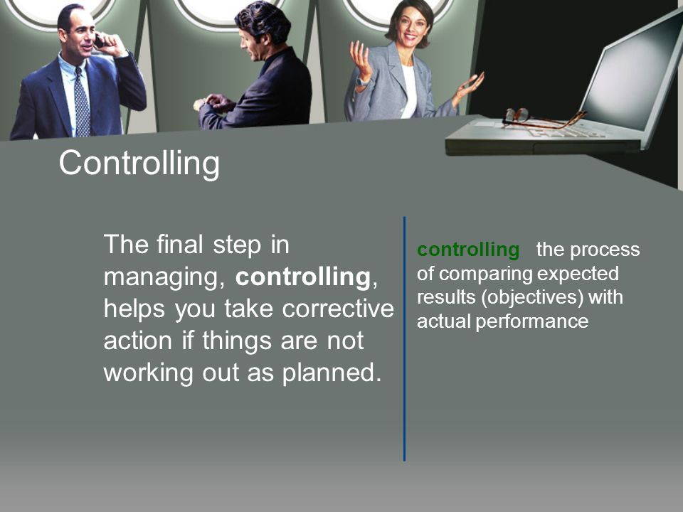 Controlling The final step in managing, controlling, helps you take corrective action if things are not working out as planned.