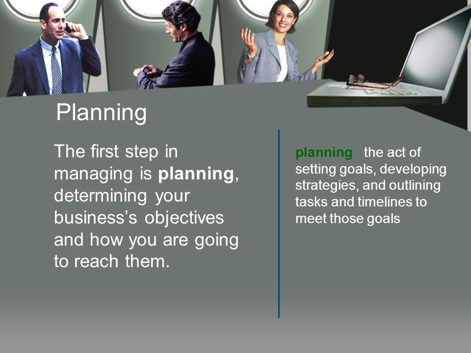 Planning The first step in managing is planning, determining your business's objectives and how you are going to reach them.