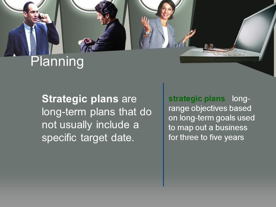 Planning Strategic plans are long-term plans that do not usually include a specific target date.