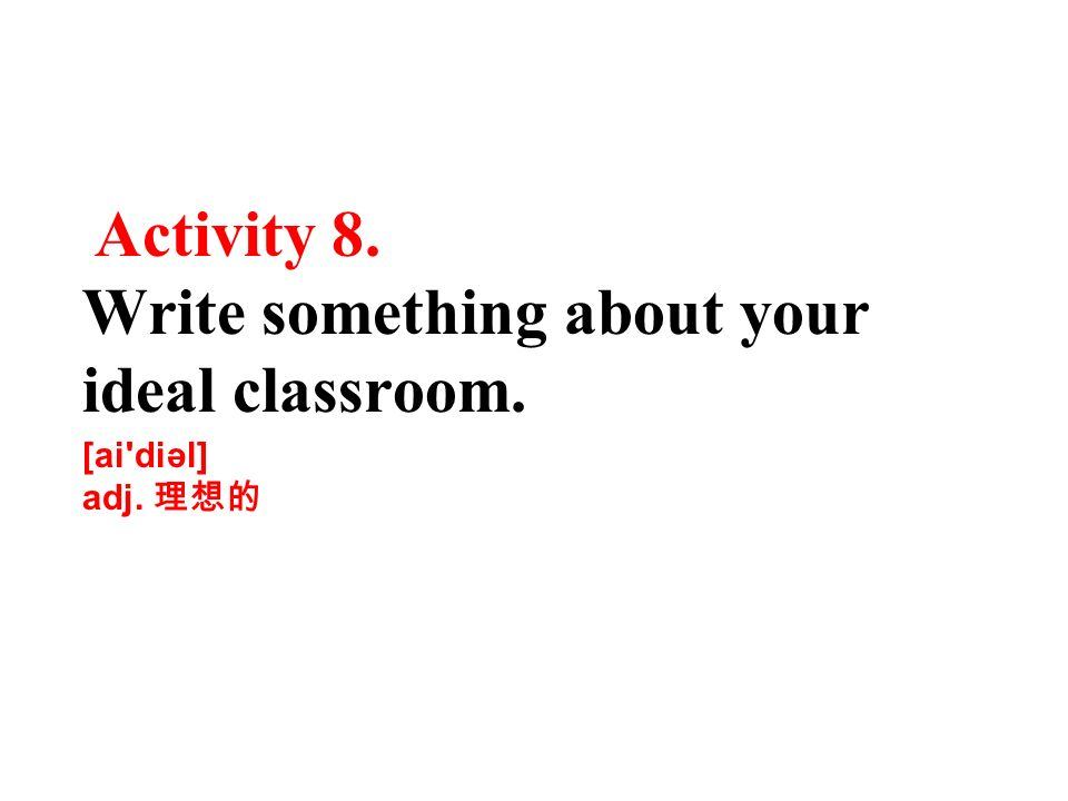 Activity 8. Write something about your ideal classroom.