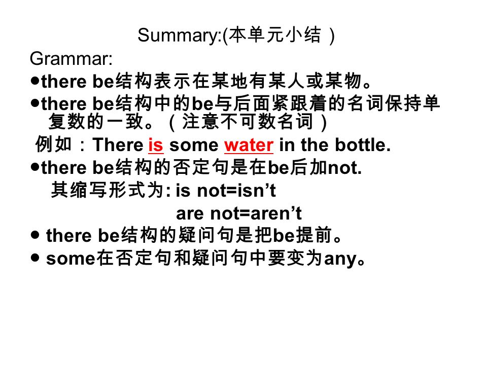 Summary:(本单元小结) Grammar: ●there be结构表示在某地有某人或某物。 ●there be结构中的be与后面紧跟着的名词保持单复数的一致。(注意不可数名词) 例如:There is some water in the bottle.