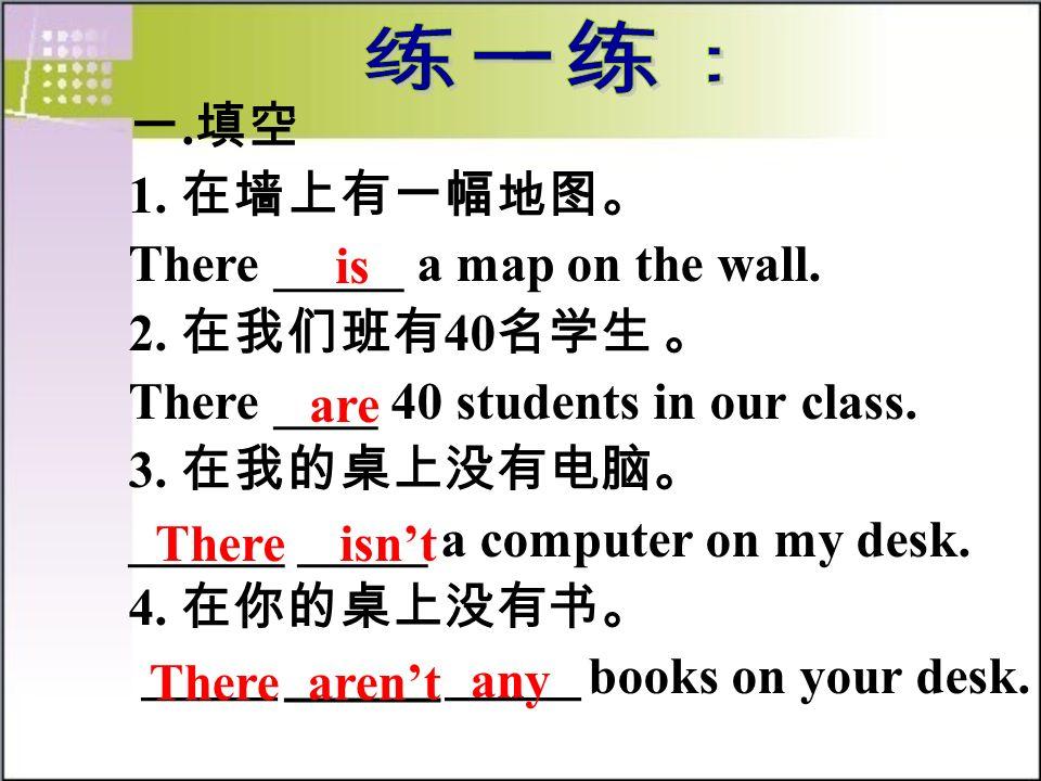 练一练: 一.填空. 1. 在墙上有一幅地图。 There _____ a map on the wall. 2. 在我们班有40名学生 。 There ____ 40 students in our class.