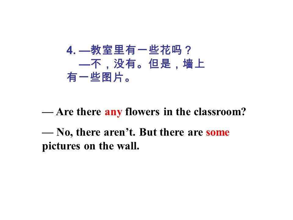 4. —教室里有一些花吗? —不,没有。但是,墙上有一些图片。 — Are there any flowers in the classroom.