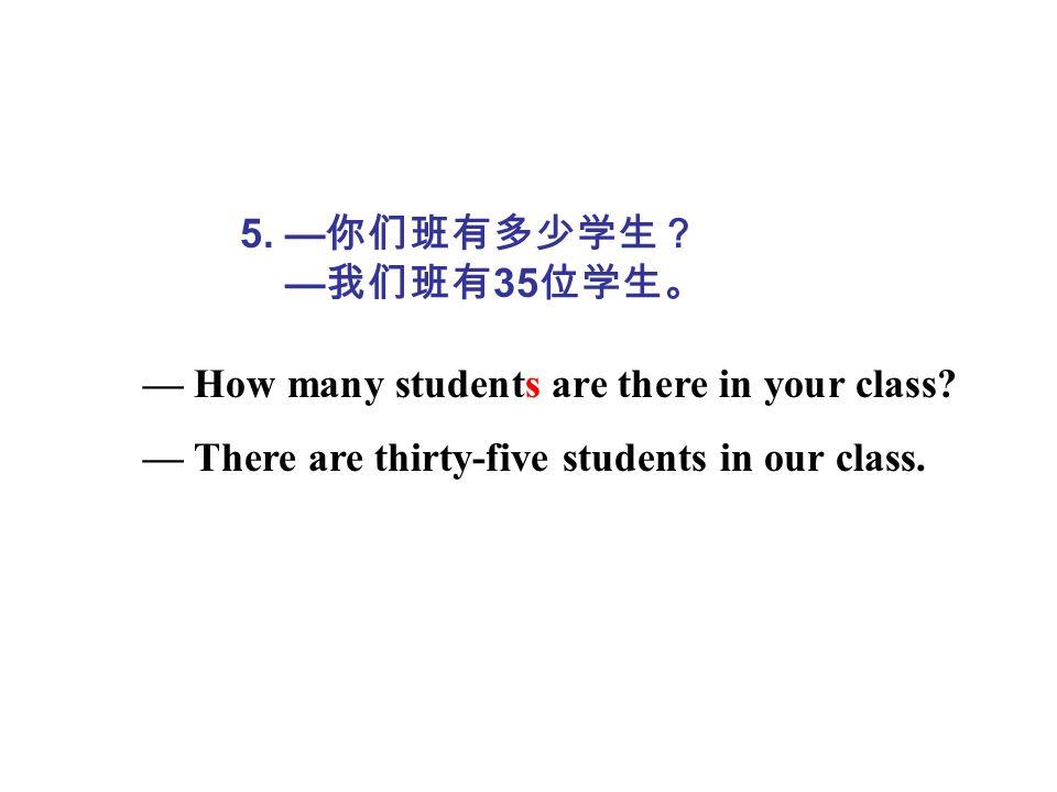5. —你们班有多少学生? —我们班有35位学生。 — How many students are there in your class.