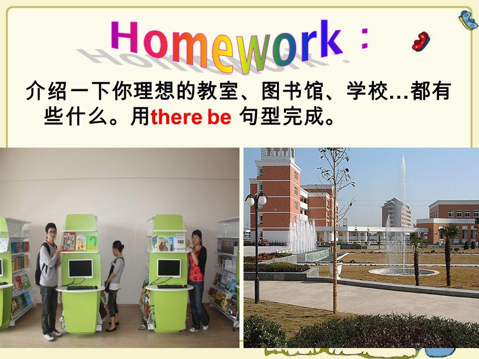 Homework: 介绍一下你理想的教室、图书馆、学校…都有些什么。用there be 句型完成。