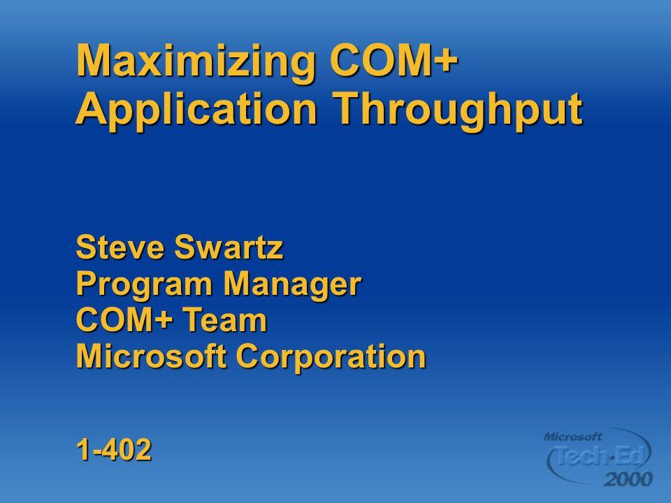 Maximizing COM+ Application Throughput Steve Swartz Program Manager COM+ Team Microsoft Corporation