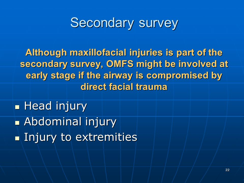 Secondary survey Although maxillofacial injuries is part of the secondary survey, OMFS might be involved at early stage if the airway is compromised by direct facial trauma