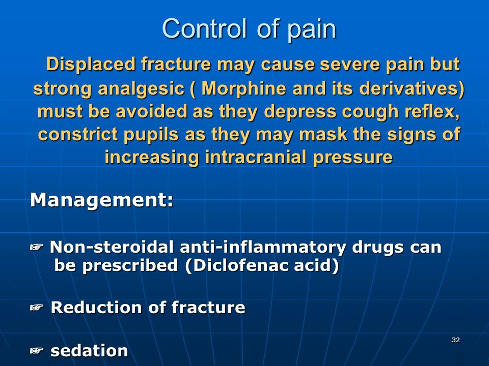 Control of pain Displaced fracture may cause severe pain but strong analgesic ( Morphine and its derivatives) must be avoided as they depress cough reflex, constrict pupils as they may mask the signs of increasing intracranial pressure