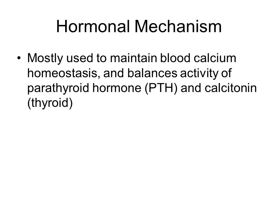 Hormonal Mechanism Mostly used to maintain blood calcium homeostasis, and balances activity of parathyroid hormone (PTH) and calcitonin (thyroid)