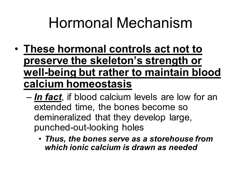 Hormonal Mechanism These hormonal controls act not to preserve the skeleton's strength or well-being but rather to maintain blood calcium homeostasis.