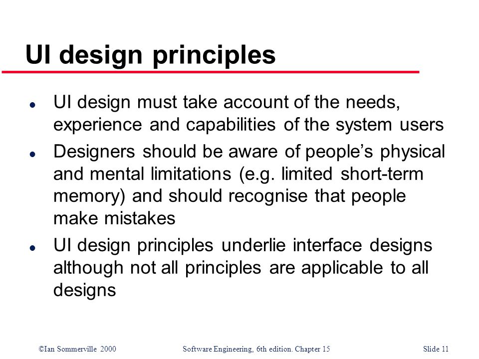 UI design principlesUI design must take account of the needs, experience and capabilities of the system users.
