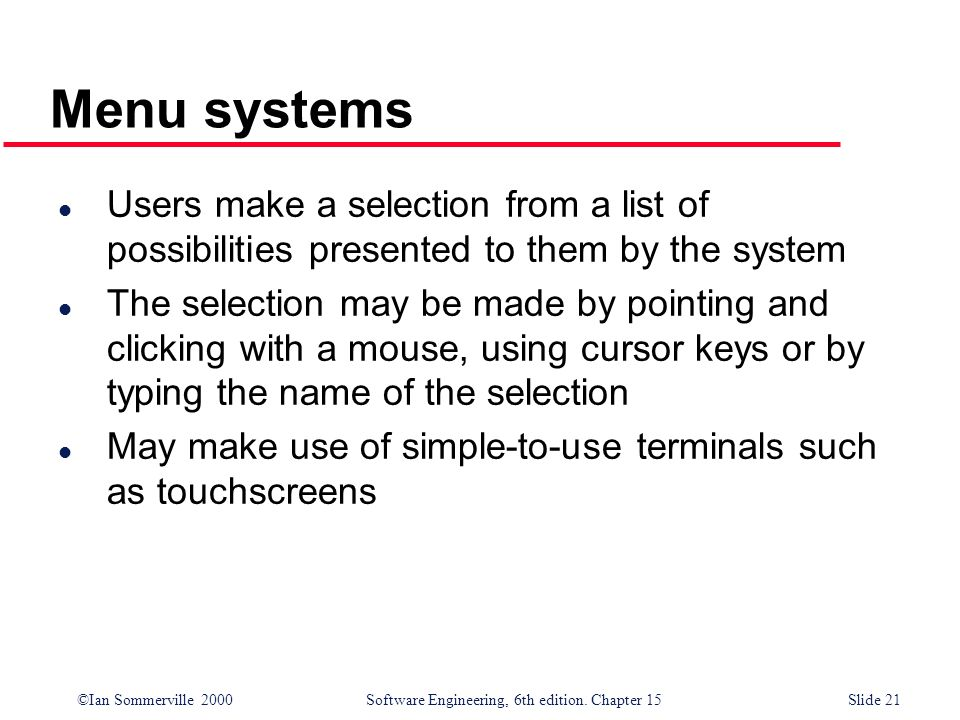 Menu systemsUsers make a selection from a list of possibilities presented to them by the system.