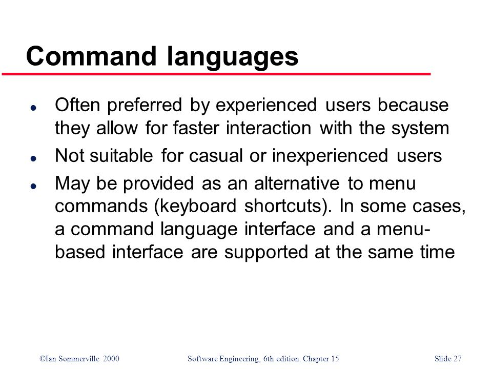 Command languagesOften preferred by experienced users because they allow for faster interaction with the system.