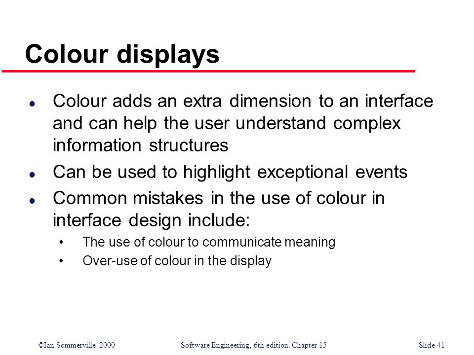 Colour displaysColour adds an extra dimension to an interface and can help the user understand complex information structures.
