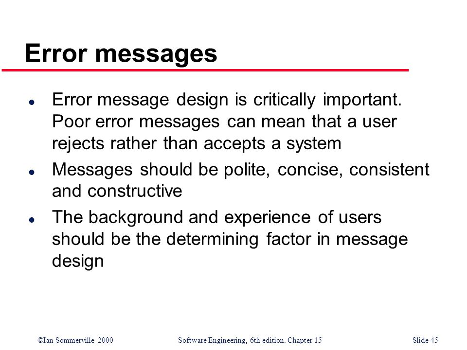 Error messagesError message design is critically important. Poor error messages can mean that a user rejects rather than accepts a system.