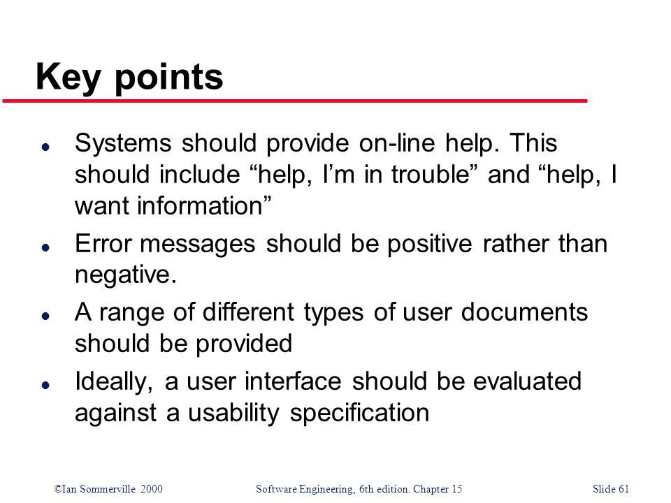 Key points Systems should provide on-line help. This should include help, I'm in trouble and help, I want information