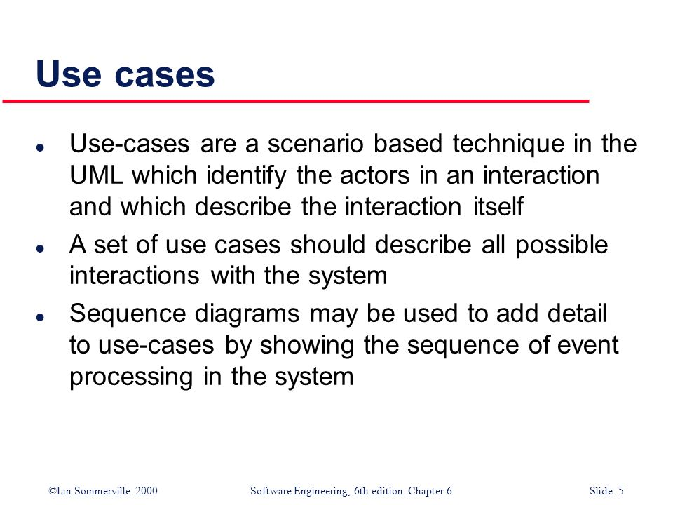 Use cases Use-cases are a scenario based technique in the UML which identify the actors in an interaction and which describe the interaction itself.