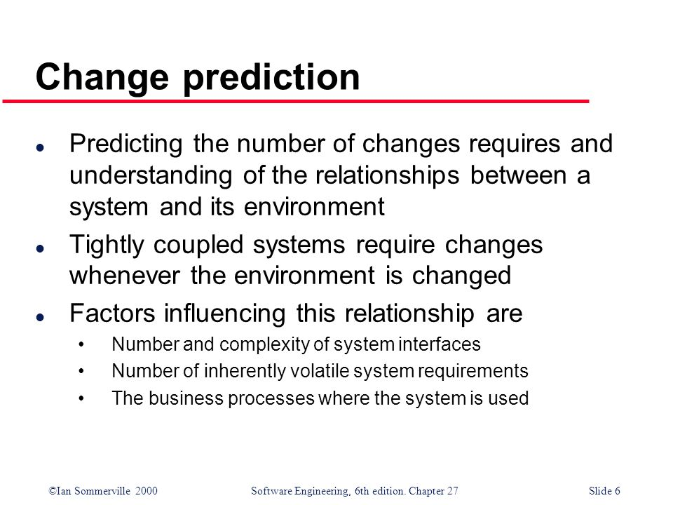 Change prediction Predicting the number of changes requires and understanding of the relationships between a system and its environment.