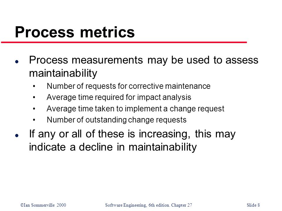 Process metrics Process measurements may be used to assess maintainability. Number of requests for corrective maintenance.
