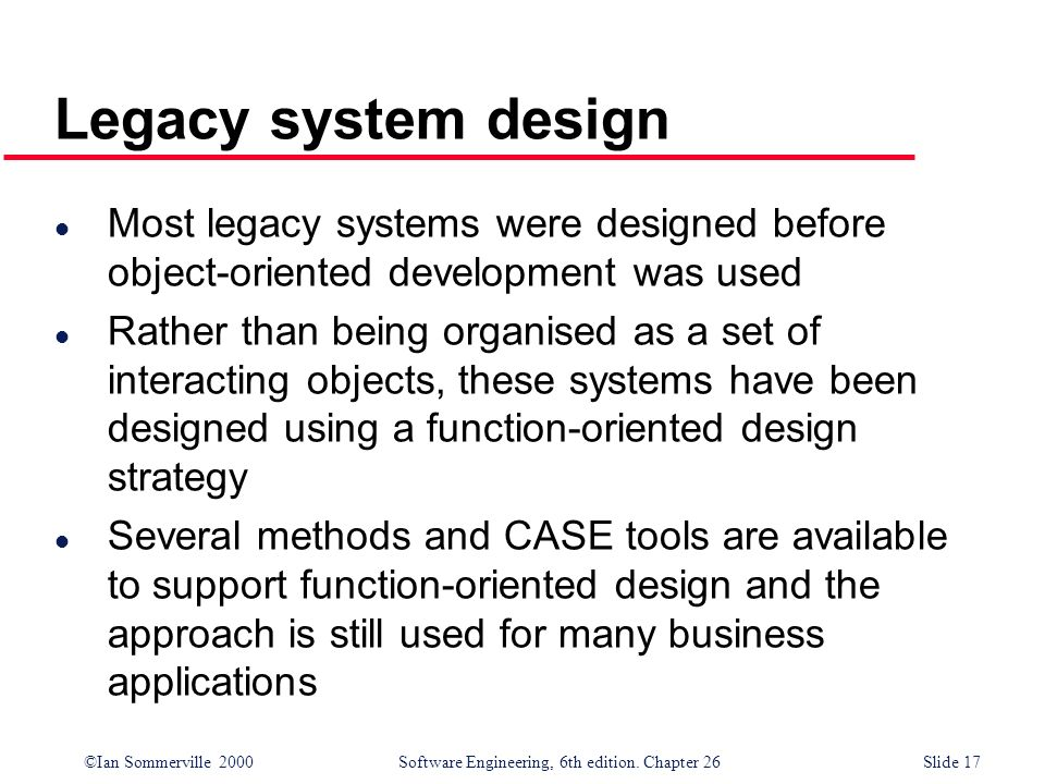 Legacy system design Most legacy systems were designed before object-oriented development was used.