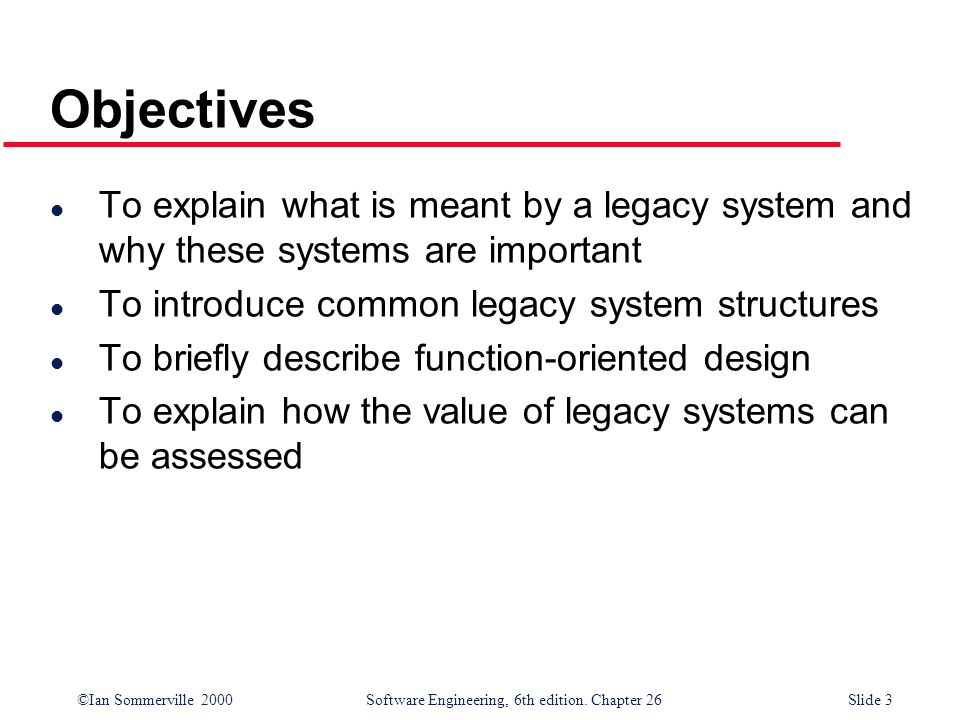 Objectives To explain what is meant by a legacy system and why these systems are important. To introduce common legacy system structures.