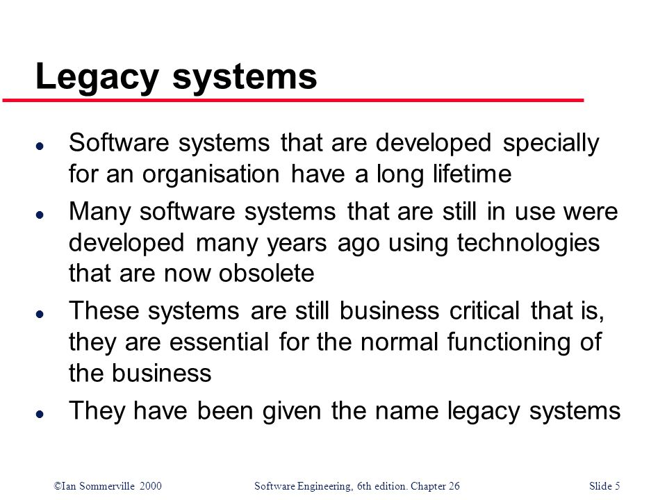Legacy systems Software systems that are developed specially for an organisation have a long lifetime.