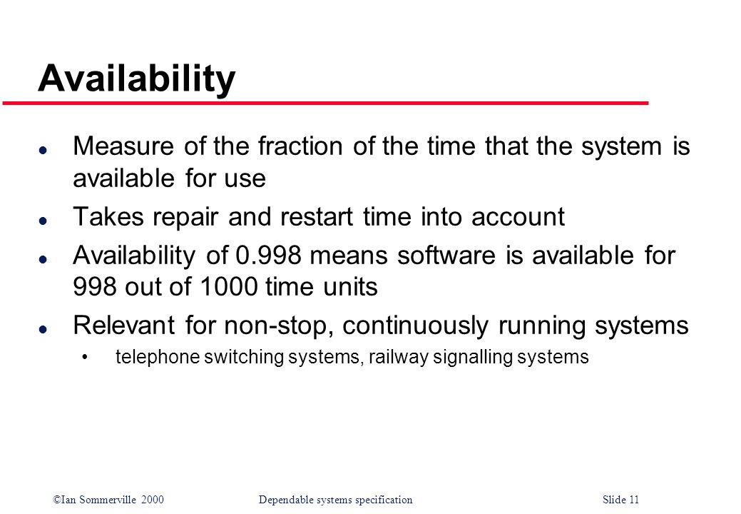 Availability Measure of the fraction of the time that the system is available for use. Takes repair and restart time into account.