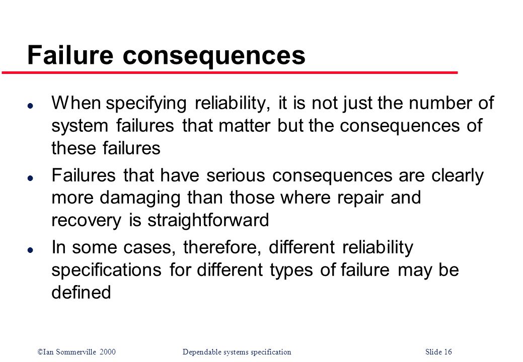 Failure consequences When specifying reliability, it is not just the number of system failures that matter but the consequences of these failures.