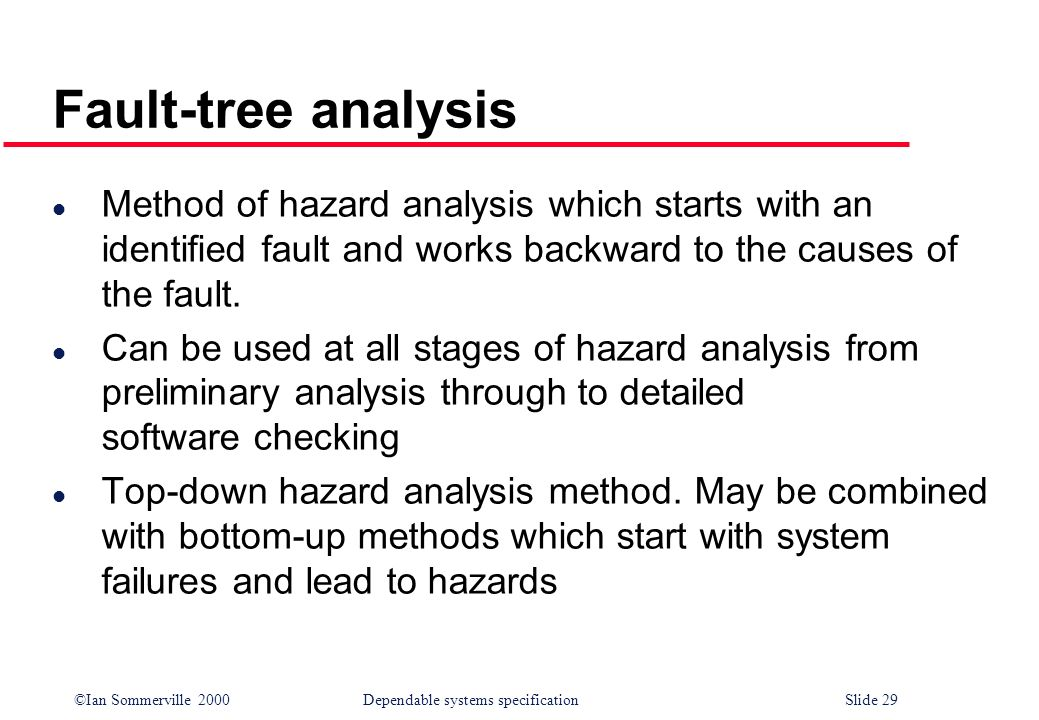 Fault-tree analysis Method of hazard analysis which starts with an identified fault and works backward to the causes of the fault.