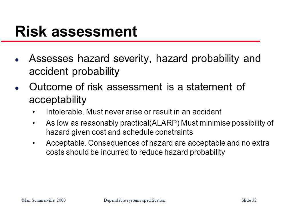 Risk assessment Assesses hazard severity, hazard probability and accident probability. Outcome of risk assessment is a statement of acceptability.