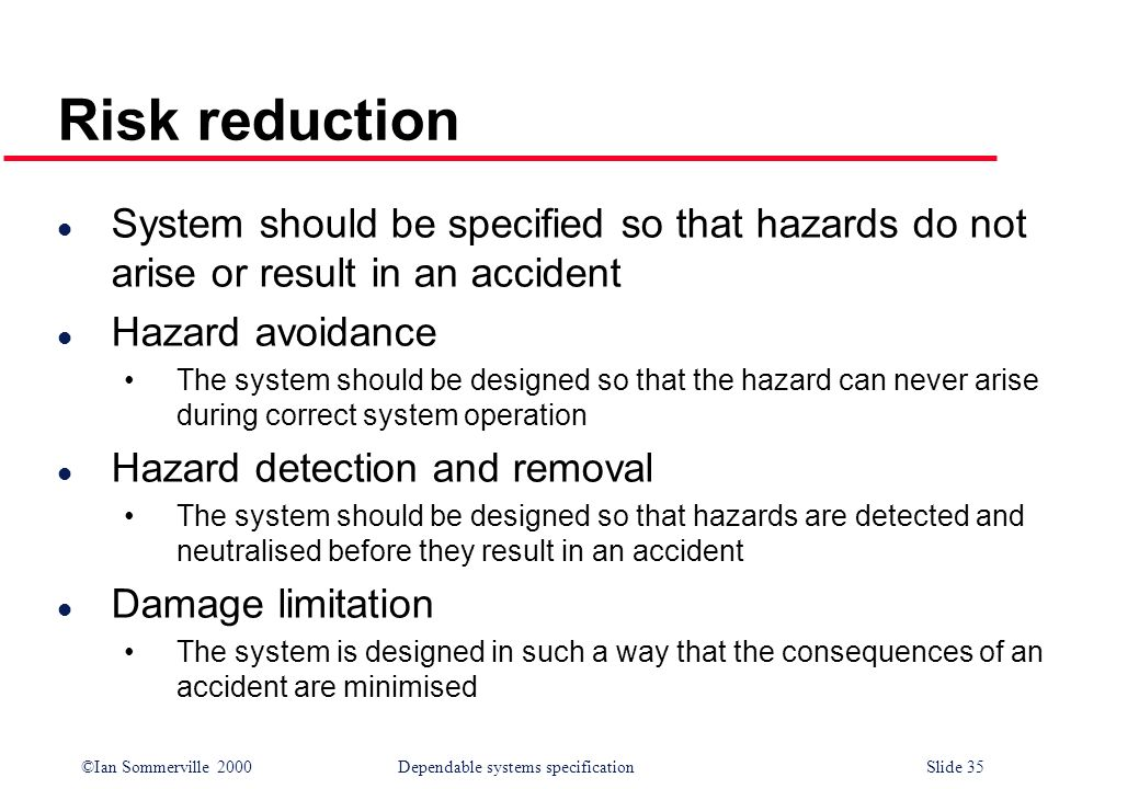 Risk reduction System should be specified so that hazards do not arise or result in an accident. Hazard avoidance.