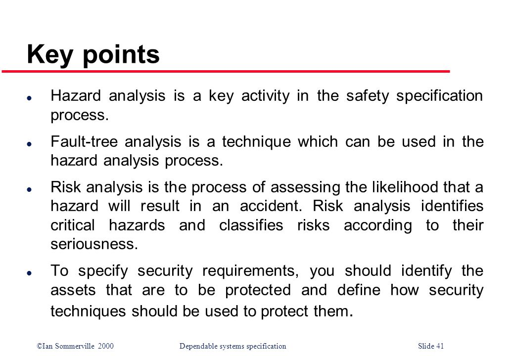 Key points Hazard analysis is a key activity in the safety specification process.