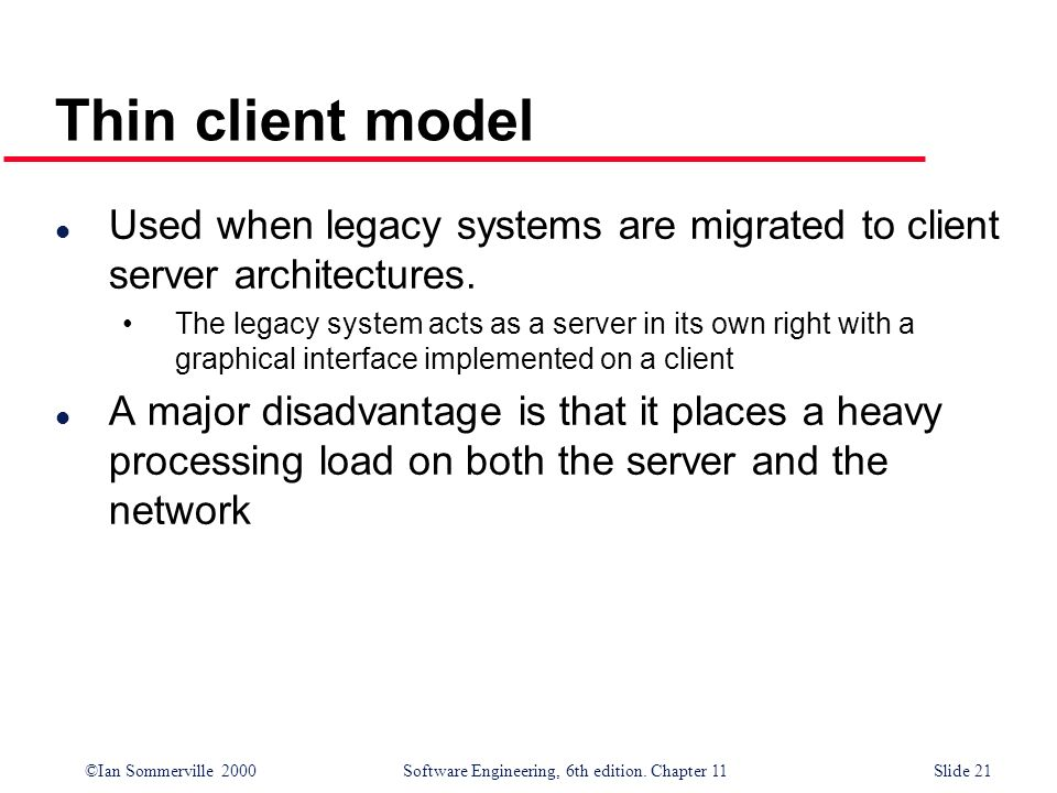 Thin client modelUsed when legacy systems are migrated to client server architectures.