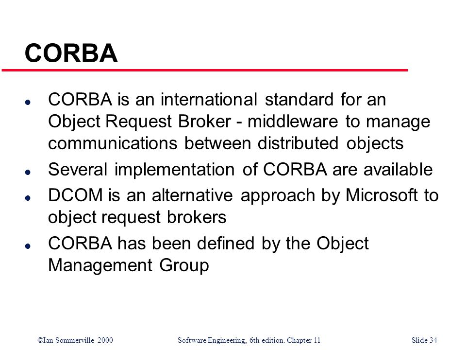 CORBA CORBA is an international standard for an Object Request Broker - middleware to manage communications between distributed objects.