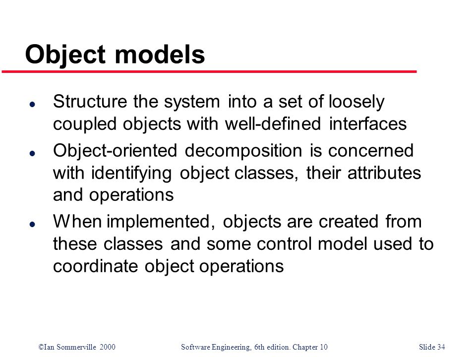 Object modelsStructure the system into a set of loosely coupled objects with well-defined interfaces.