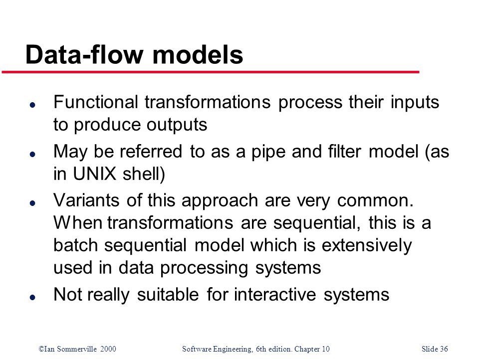 Data-flow modelsFunctional transformations process their inputs to produce outputs. May be referred to as a pipe and filter model (as in UNIX shell)
