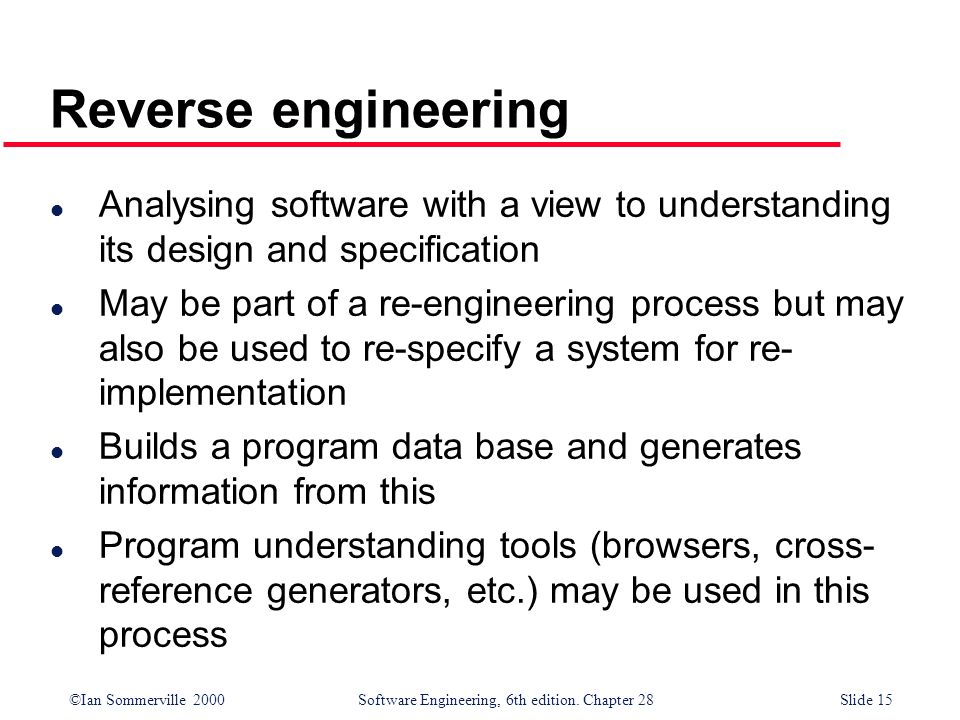 Reverse engineering Analysing software with a view to understanding its design and specification.
