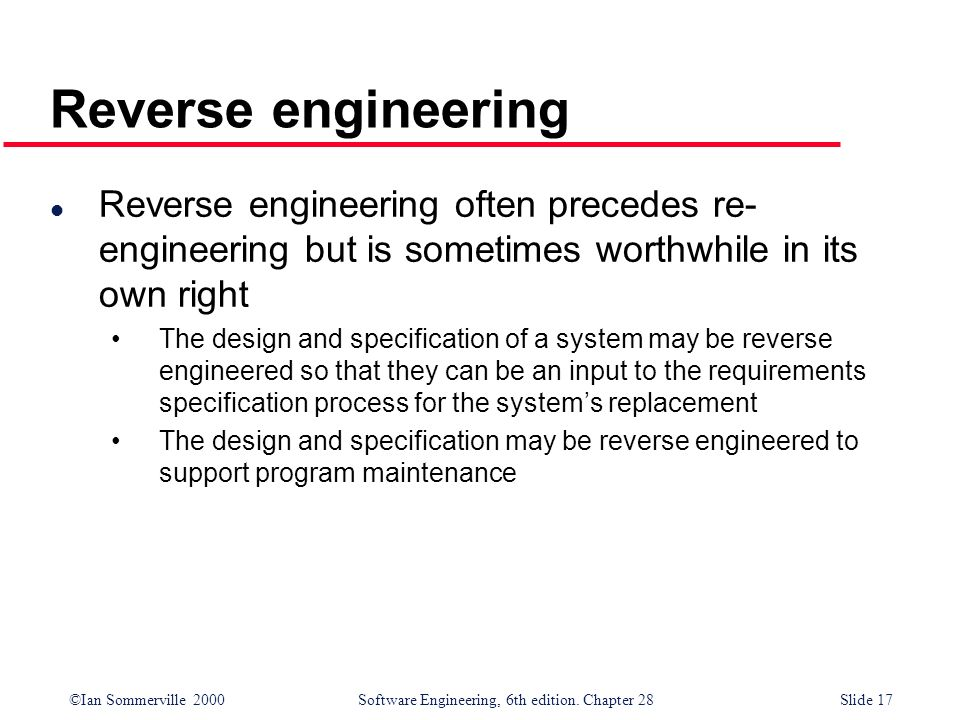 Reverse engineering Reverse engineering often precedes re-engineering but is sometimes worthwhile in its own right.