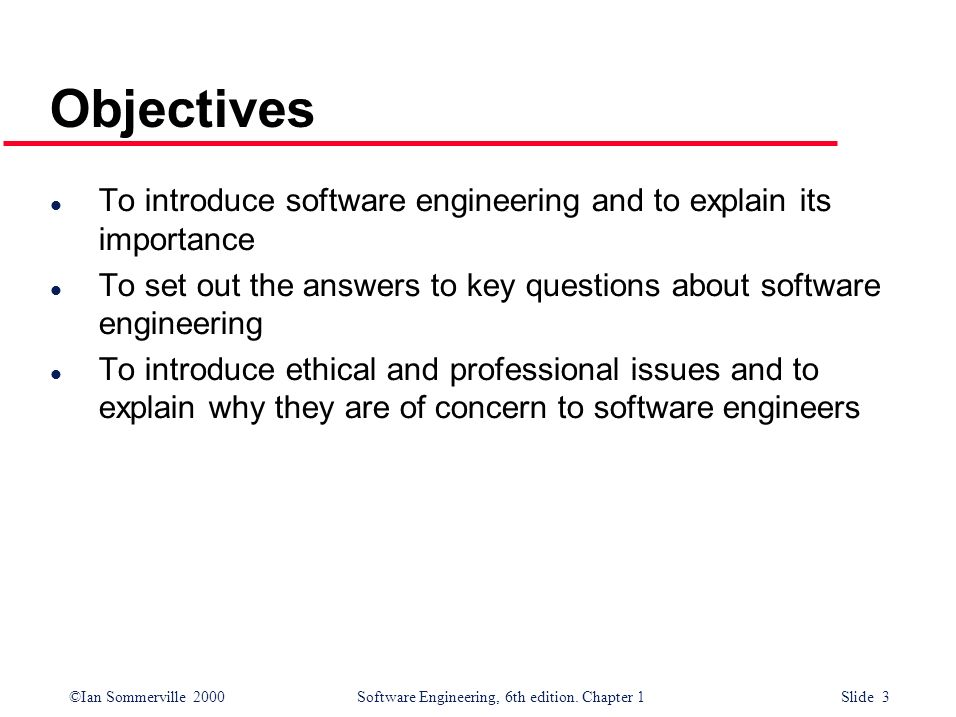 Objectives To introduce software engineering and to explain its importance. To set out the answers to key questions about software engineering.