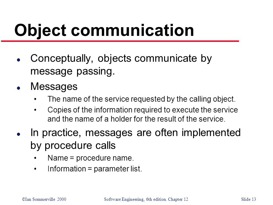 Object communication Conceptually, objects communicate by message passing. Messages. The name of the service requested by the calling object.