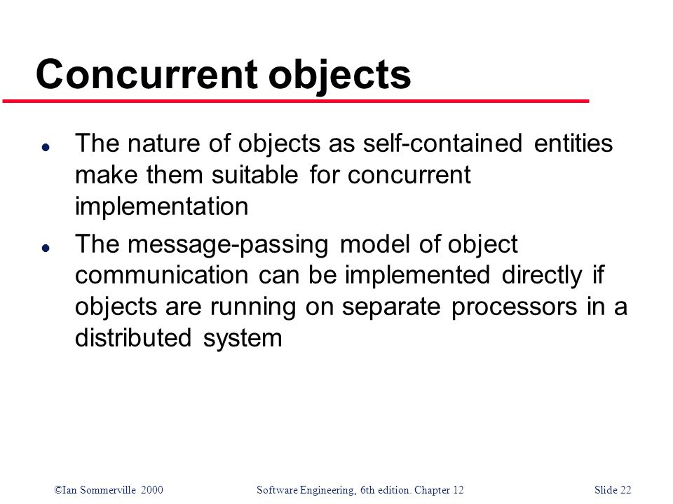 Concurrent objects The nature of objects as self-contained entities make them suitable for concurrent implementation.