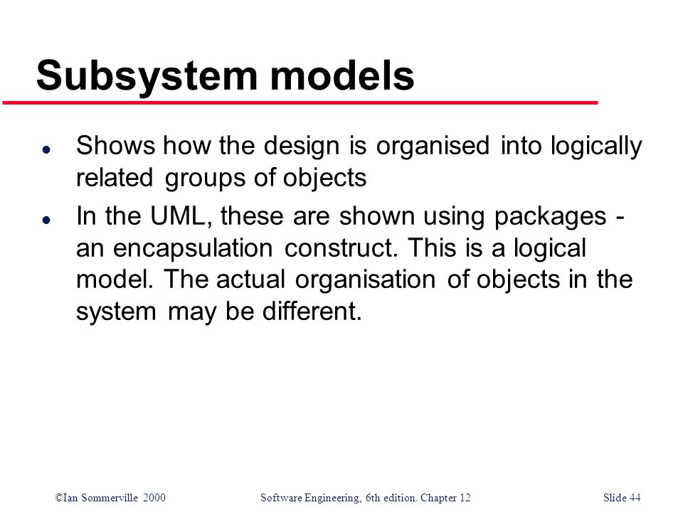 Subsystem models Shows how the design is organised into logically related groups of objects.