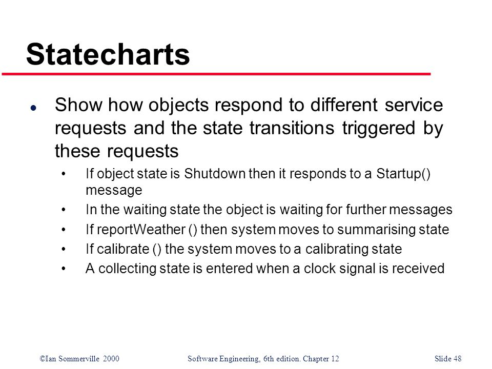 Statecharts Show how objects respond to different service requests and the state transitions triggered by these requests.