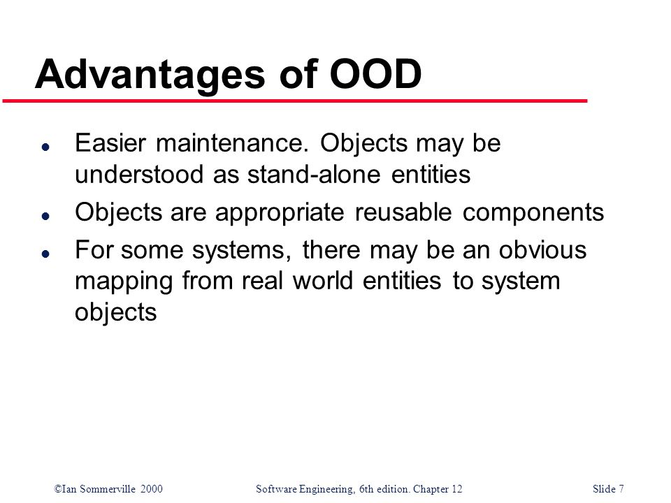 Advantages of OOD Easier maintenance. Objects may be understood as stand-alone entities. Objects are appropriate reusable components.