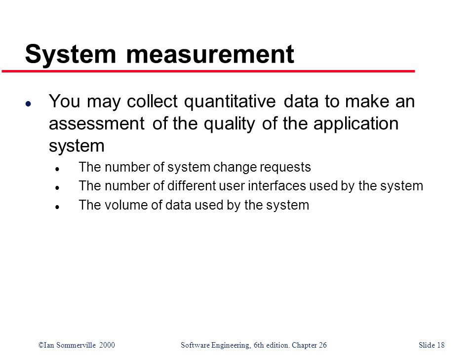 System measurement You may collect quantitative data to make an assessment of the quality of the application system.
