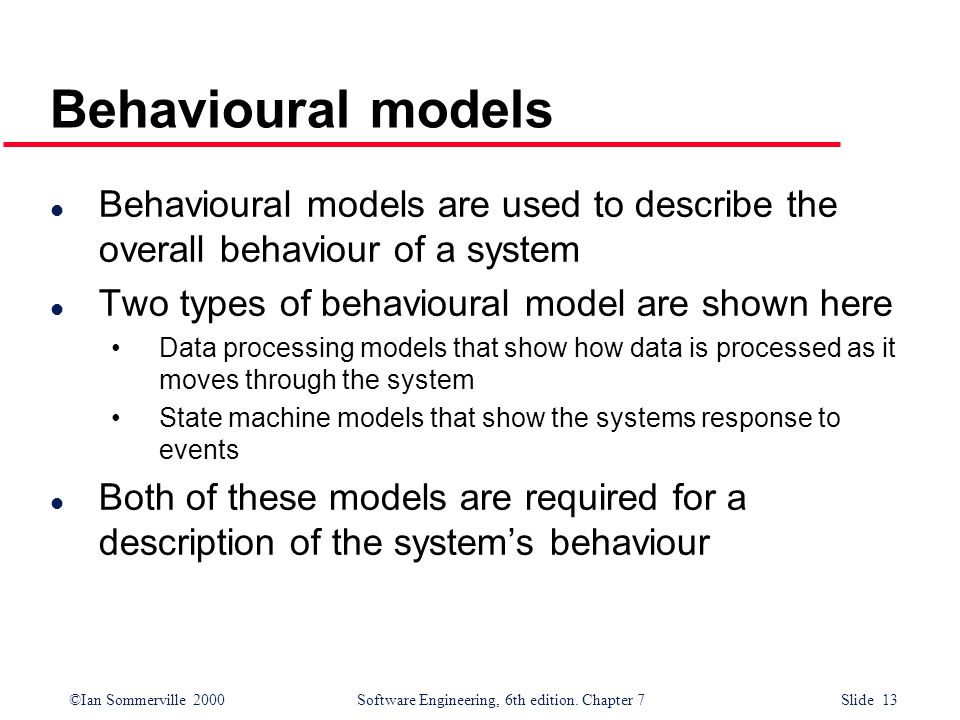Behavioural models Behavioural models are used to describe the overall behaviour of a system. Two types of behavioural model are shown here.