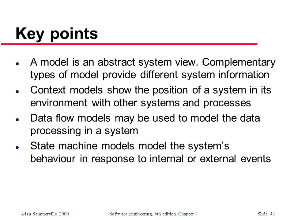 Key points A model is an abstract system view. Complementary types of model provide different system information.