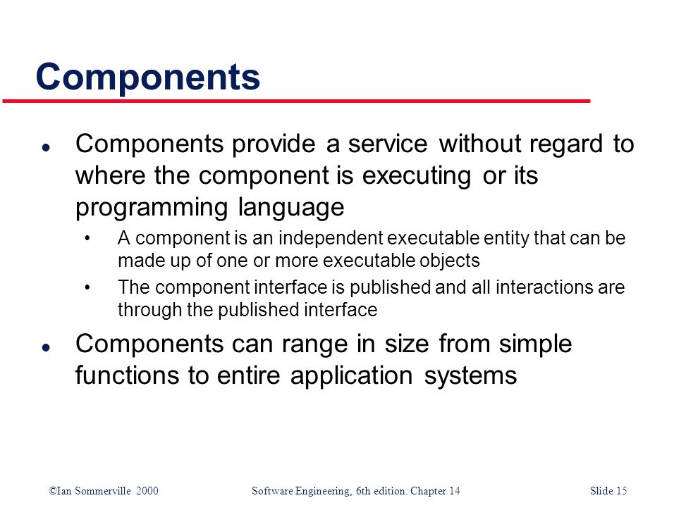 Components Components provide a service without regard to where the component is executing or its programming language.